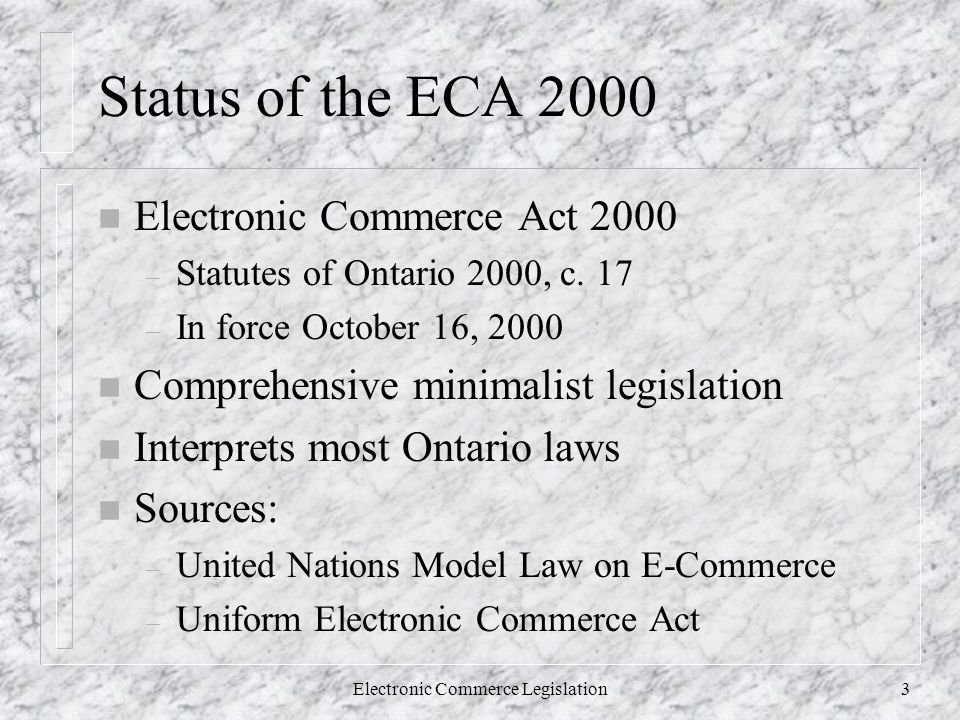 Electronic Commerce Legislation3 Status of the ECA 2000 n Electronic Commerce Act 2000 – Statutes of Ontario 2000, c.