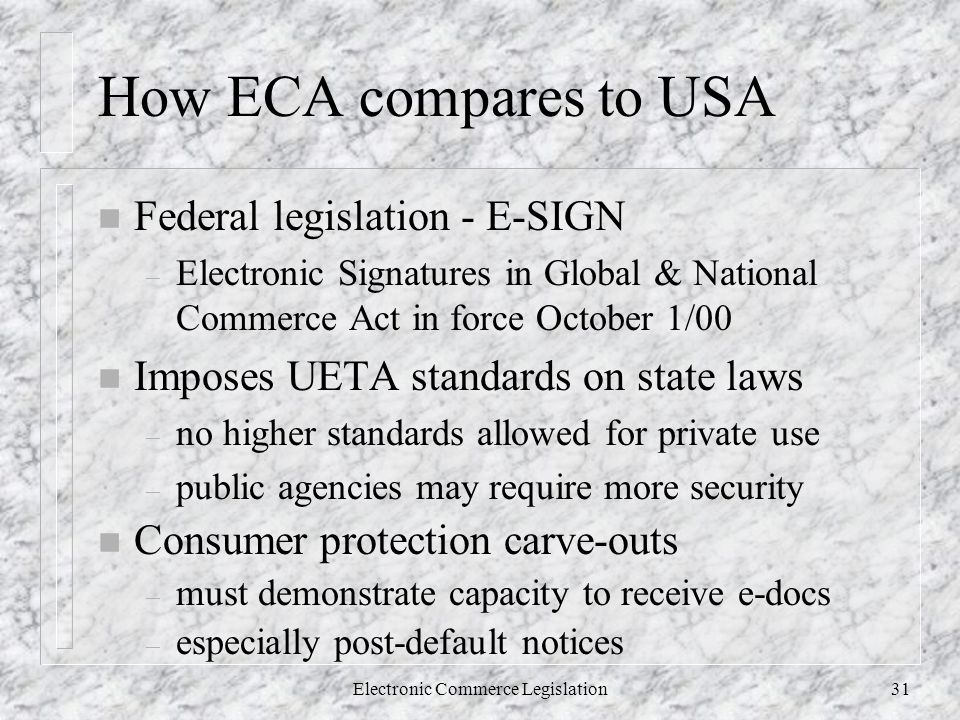 Electronic Commerce Legislation31 How ECA compares to USA n Federal legislation - E-SIGN – Electronic Signatures in Global & National Commerce Act in force October 1/00 n Imposes UETA standards on state laws – no higher standards allowed for private use – public agencies may require more security n Consumer protection carve-outs – must demonstrate capacity to receive e-docs – especially post-default notices