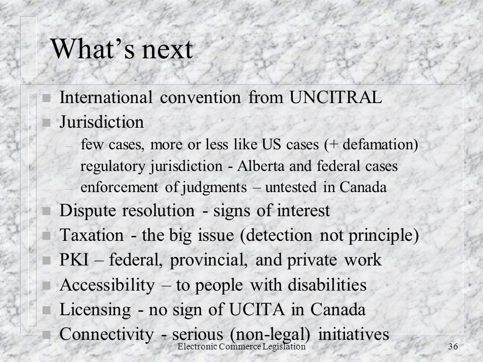 Electronic Commerce Legislation36 What's next n International convention from UNCITRAL n Jurisdiction – few cases, more or less like US cases (+ defamation) – regulatory jurisdiction - Alberta and federal cases – enforcement of judgments – untested in Canada n Dispute resolution - signs of interest n Taxation - the big issue (detection not principle) n PKI – federal, provincial, and private work n Accessibility – to people with disabilities n Licensing - no sign of UCITA in Canada n Connectivity - serious (non-legal) initiatives