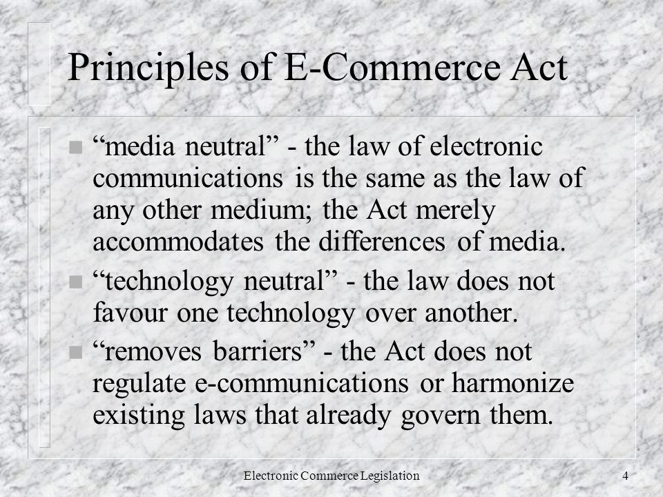 Electronic Commerce Legislation4 Principles of E-Commerce Act n media neutral - the law of electronic communications is the same as the law of any other medium; the Act merely accommodates the differences of media.