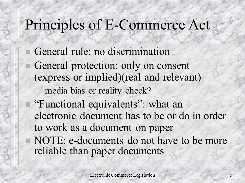 Electronic Commerce Legislation5 Principles of E-Commerce Act n General rule: no discrimination n General protection: only on consent (express or implied)(real and relevant) – media bias or reality check.