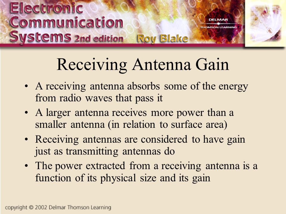 Receiving Antenna Gain A receiving antenna absorbs some of the energy from radio waves that pass it A larger antenna receives more power than a smaller antenna (in relation to surface area) Receiving antennas are considered to have gain just as transmitting antennas do The power extracted from a receiving antenna is a function of its physical size and its gain