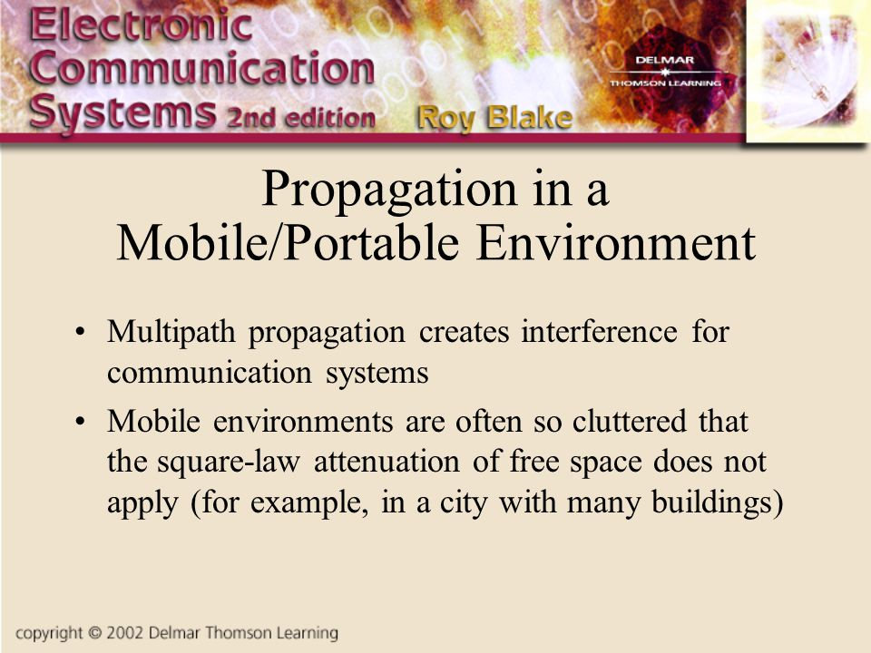 Propagation in a Mobile/Portable Environment Multipath propagation creates interference for communication systems Mobile environments are often so cluttered that the square-law attenuation of free space does not apply (for example, in a city with many buildings)