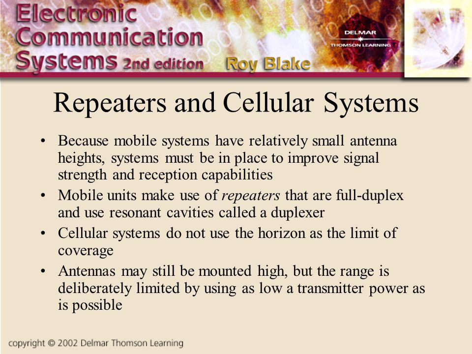 Repeaters and Cellular Systems Because mobile systems have relatively small antenna heights, systems must be in place to improve signal strength and reception capabilities Mobile units make use of repeaters that are full-duplex and use resonant cavities called a duplexer Cellular systems do not use the horizon as the limit of coverage Antennas may still be mounted high, but the range is deliberately limited by using as low a transmitter power as is possible