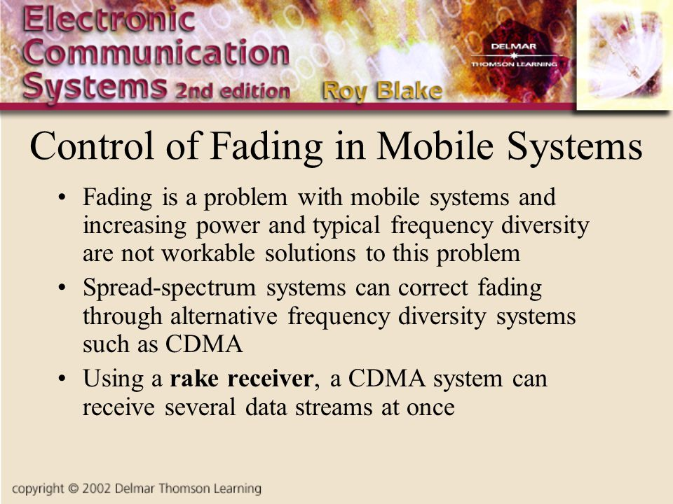 Control of Fading in Mobile Systems Fading is a problem with mobile systems and increasing power and typical frequency diversity are not workable solutions to this problem Spread-spectrum systems can correct fading through alternative frequency diversity systems such as CDMA Using a rake receiver, a CDMA system can receive several data streams at once