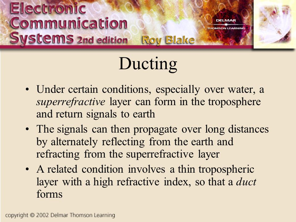 Ducting Under certain conditions, especially over water, a superrefractive layer can form in the troposphere and return signals to earth The signals can then propagate over long distances by alternately reflecting from the earth and refracting from the superrefractive layer A related condition involves a thin tropospheric layer with a high refractive index, so that a duct forms