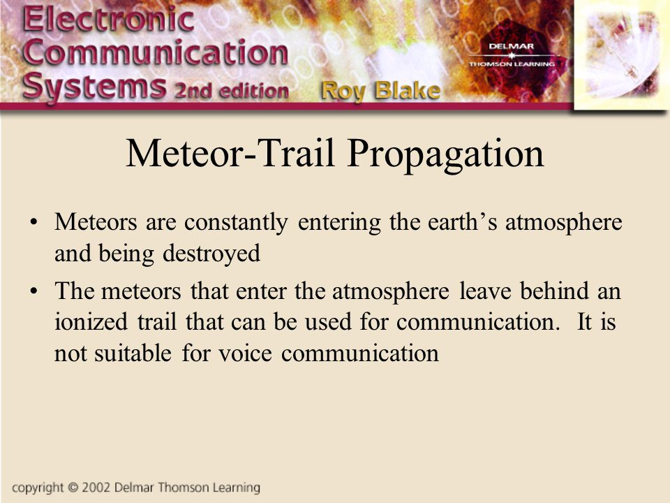 Meteor-Trail Propagation Meteors are constantly entering the earth's atmosphere and being destroyed The meteors that enter the atmosphere leave behind an ionized trail that can be used for communication.