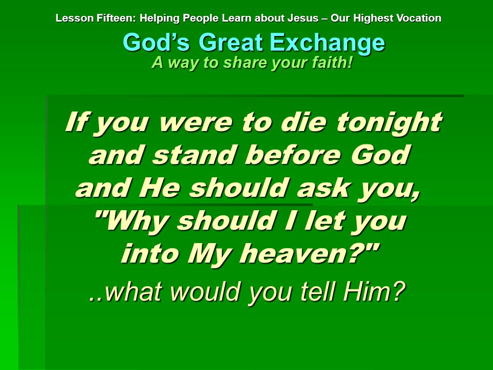 If you were to die tonight and stand before God and He should ask you, Why should I let you into My heaven? If you were to die tonight and stand before God and He should ask you, Why should I let you into My heaven? ..what would you tell Him.