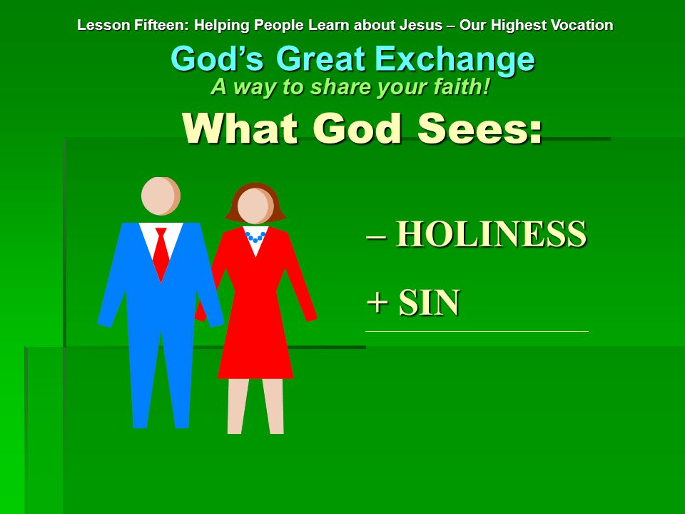– HOLINESS + SIN What God Sees: Lesson Fifteen: Helping People Learn about Jesus – Our Highest Vocation God's Great Exchange A way to share your faith!