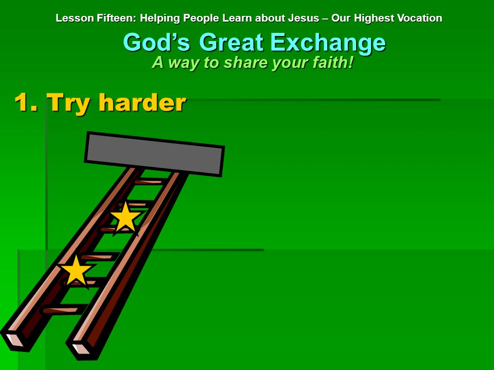 1. Try harder Lesson Fifteen: Helping People Learn about Jesus – Our Highest Vocation God's Great Exchange A way to share your faith!