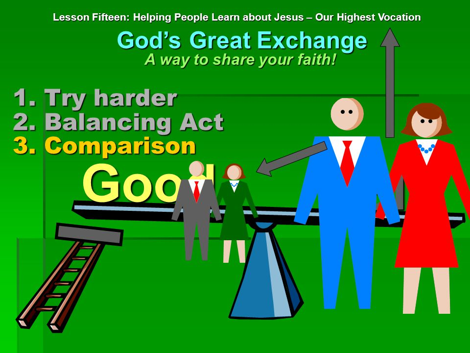 1. Try harder Lesson Fifteen: Helping People Learn about Jesus – Our Highest Vocation God's Great Exchange A way to share your faith! 2. Balancing Act
