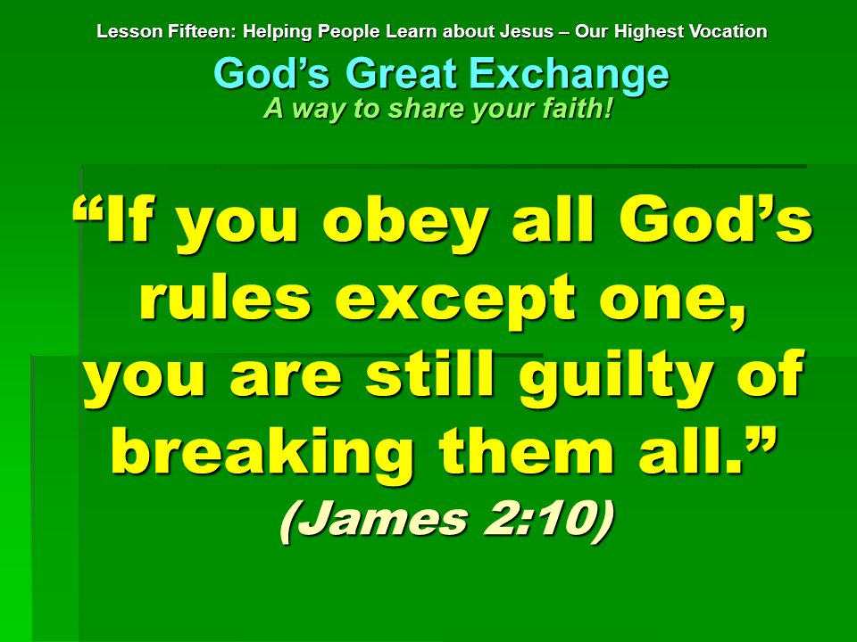 If you obey all God's rules except one, you are still guilty of breaking them all. (James 2:10) Lesson Fifteen: Helping People Learn about Jesus – Our Highest Vocation God's Great Exchange A way to share your faith!