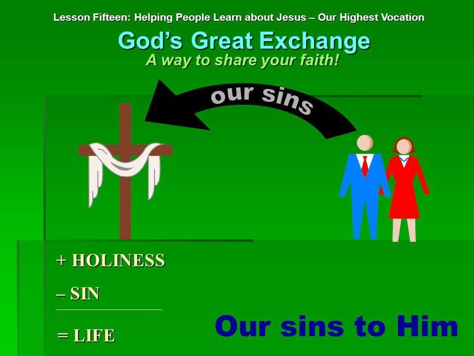 Our sins to Him + HOLINESS – SIN = LIFE Lesson Fifteen: Helping People Learn about Jesus – Our Highest Vocation God's Great Exchange A way to share your faith!