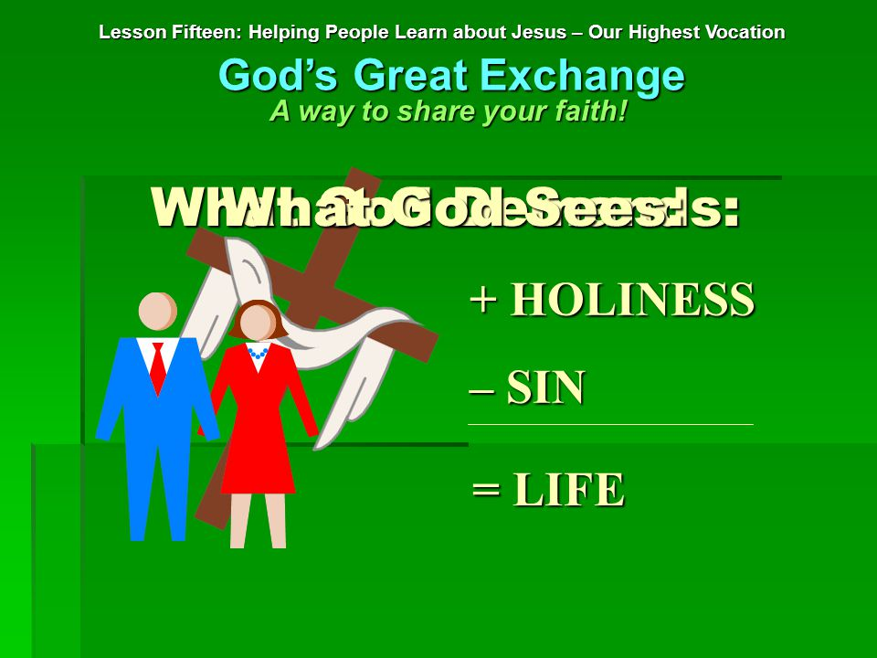 + HOLINESS – SIN = LIFE What God Demands: Lesson Fifteen: Helping People Learn about Jesus – Our Highest Vocation God's Great Exchange A way to share your faith.