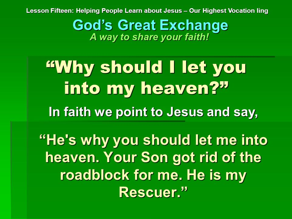 Why should I let you into my heaven? Lesson Fifteen: Helping People Learn about Jesus – Our Highest Vocation ling God's Great Exchange A way to share your faith.
