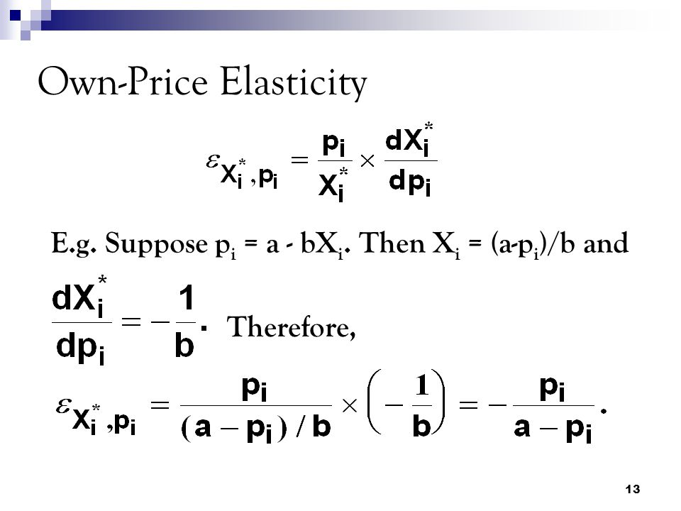 13 Own-Price Elasticity E.g. Suppose p i = a - bX i. Then X i = (a-p i )/b and Therefore,