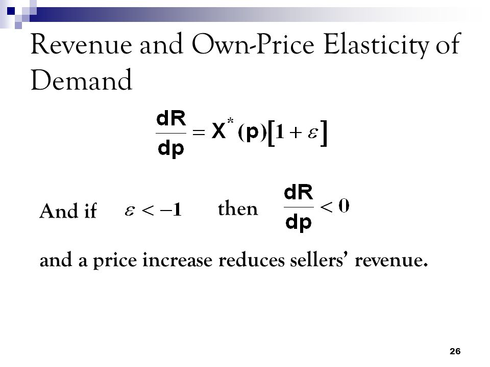 26 Revenue and Own-Price Elasticity of Demand And if then and a price increase reduces sellers' revenue.