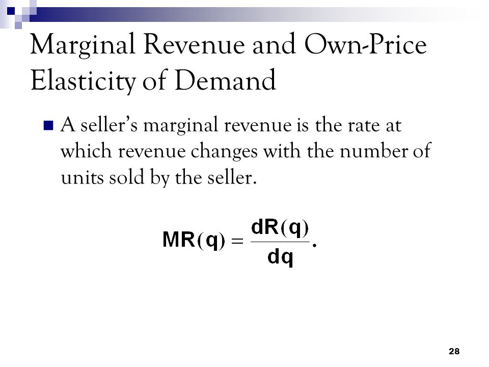 28 Marginal Revenue and Own-Price Elasticity of Demand A seller's marginal revenue is the rate at which revenue changes with the number of units sold by the seller.
