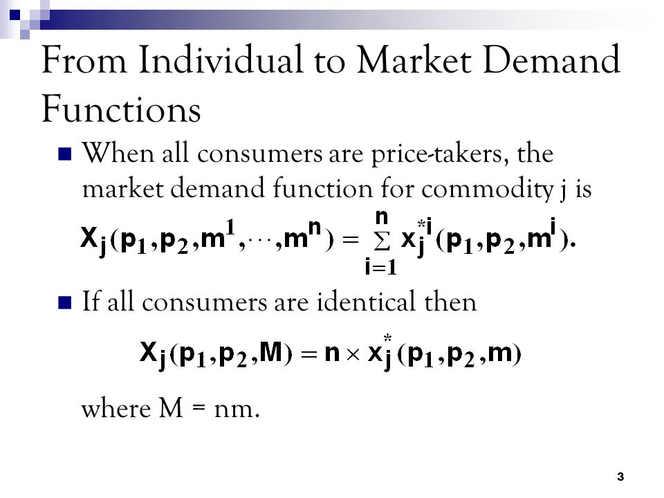 3 From Individual to Market Demand Functions When all consumers are price-takers, the market demand function for commodity j is If all consumers are identical then where M = nm.