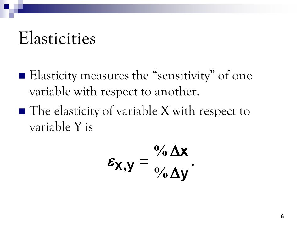 6 Elasticities Elasticity measures the sensitivity of one variable with respect to another.