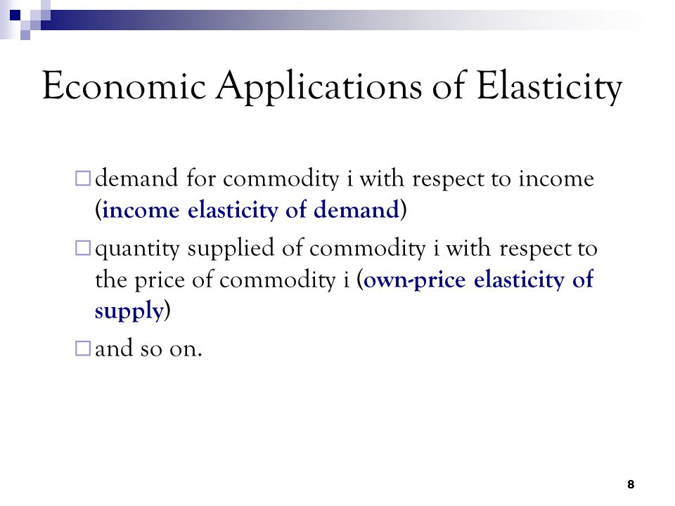 8 Economic Applications of Elasticity  demand for commodity i with respect to income ( income elasticity of demand )  quantity supplied of commodity i with respect to the price of commodity i ( own-price elasticity of supply )  and so on.