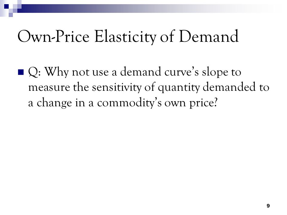 9 Own-Price Elasticity of Demand Q: Why not use a demand curve's slope to measure the sensitivity of quantity demanded to a change in a commodity's own price