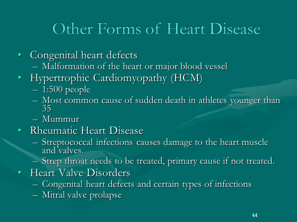 Congenital heart defectsCongenital heart defects –Malformation of the heart or major blood vessel Hypertrophic Cardiomyopathy (HCM)Hypertrophic Cardiomyopathy (HCM) –1:500 people –Most common cause of sudden death in athletes younger than 35 –Mummur Rheumatic Heart DiseaseRheumatic Heart Disease –Streptococcal infections causes damage to the heart muscle and valves.