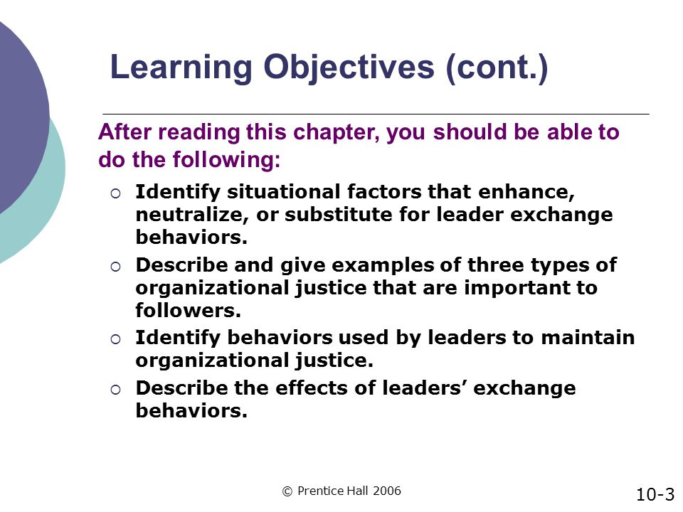 © Prentice Hall 2006 Situational Factors that Enhance Leaders' Exchange Behaviors Highly routine or highly challenging work tasks Followers who were achievement oriented and liked to be challenged 10-14
