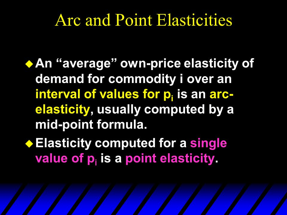 Arc and Point Elasticities  An average own-price elasticity of demand for commodity i over an interval of values for p i is an arc- elasticity, usually computed by a mid-point formula.