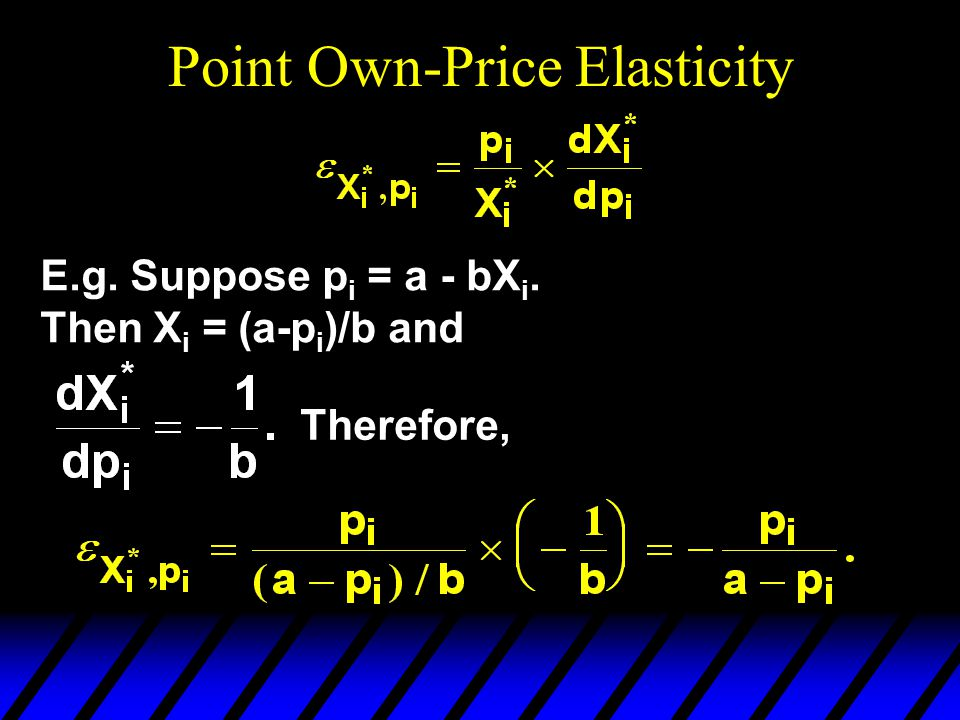 Point Own-Price Elasticity E.g. Suppose p i = a - bX i. Then X i = (a-p i )/b and Therefore,