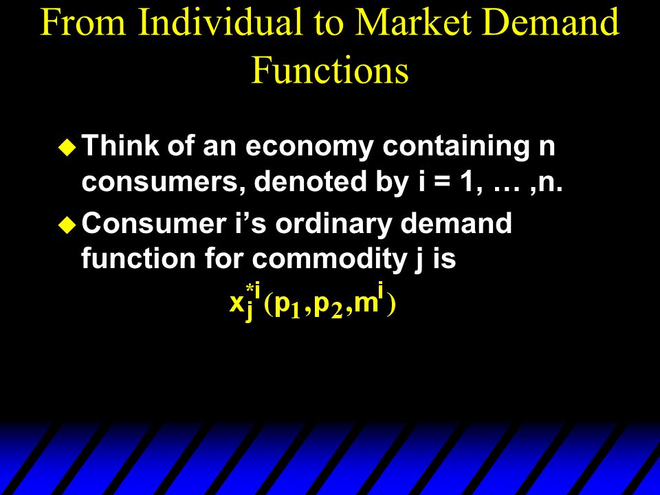 From Individual to Market Demand Functions  Think of an economy containing n consumers, denoted by i = 1, …,n.