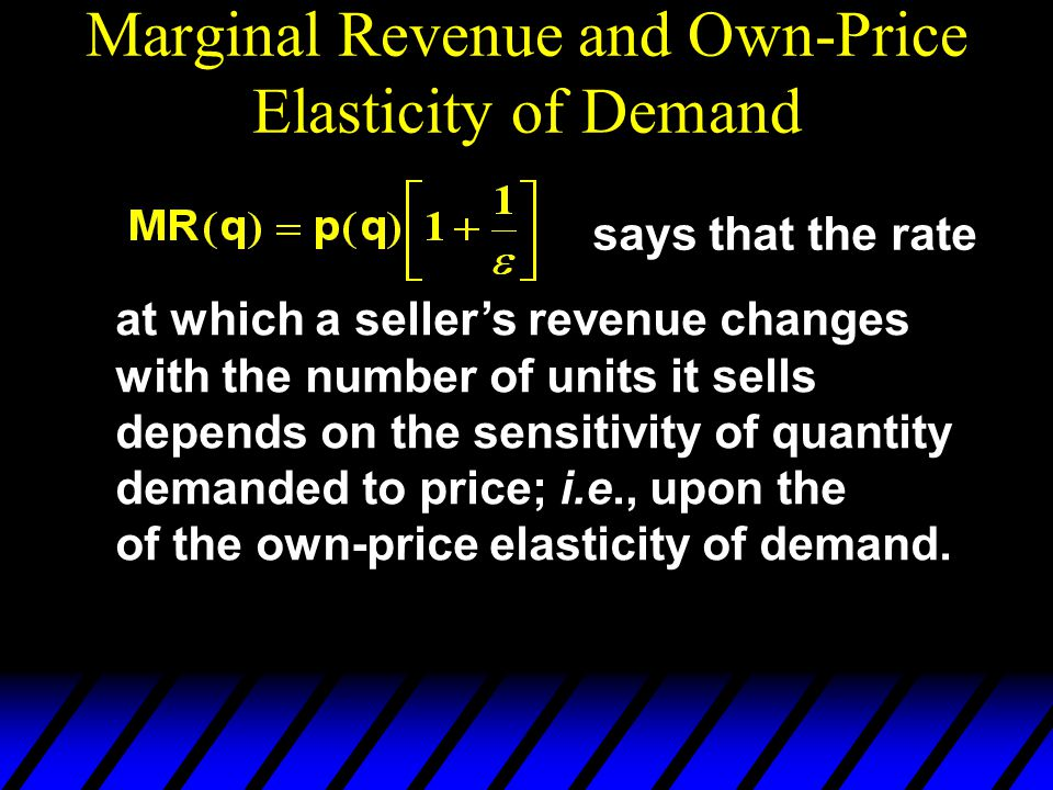 Marginal Revenue and Own-Price Elasticity of Demand says that the rate at which a seller's revenue changes with the number of units it sells depends on the sensitivity of quantity demanded to price; i.e., upon the of the own-price elasticity of demand.
