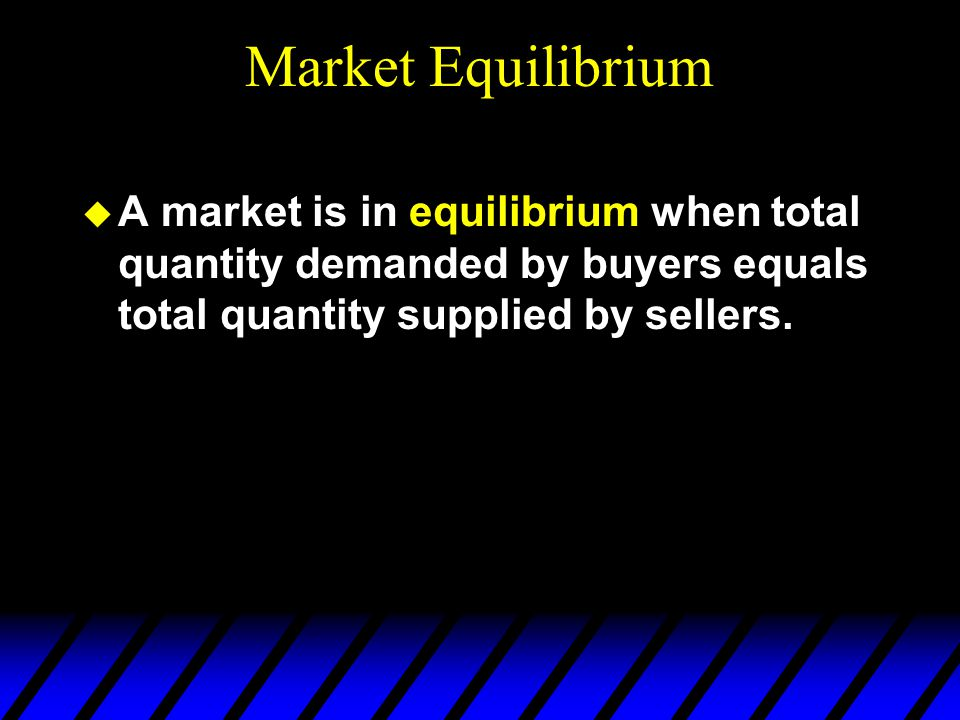 Market Equilibrium  A market is in equilibrium when total quantity demanded by buyers equals total quantity supplied by sellers.