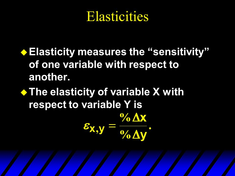 Elasticities  Elasticity measures the sensitivity of one variable with respect to another.