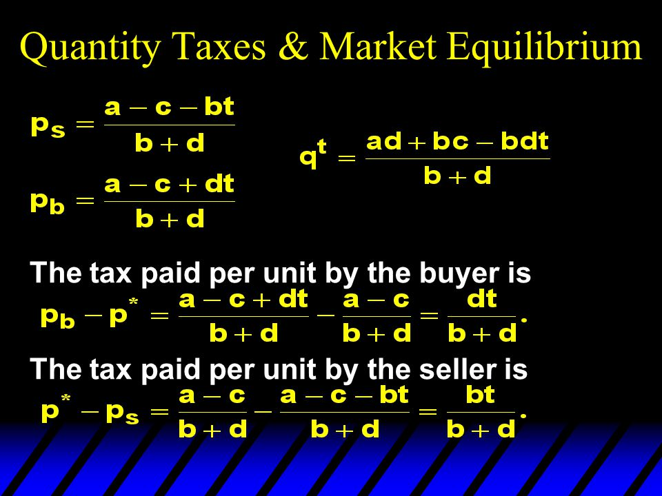Quantity Taxes & Market Equilibrium The tax paid per unit by the buyer is The tax paid per unit by the seller is