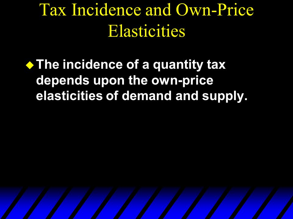 Tax Incidence and Own-Price Elasticities  The incidence of a quantity tax depends upon the own-price elasticities of demand and supply.