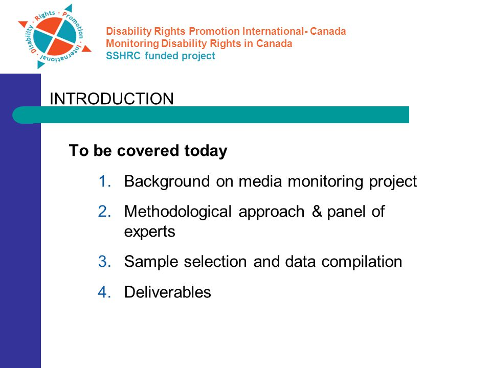 Disability Rights Promotion International- Canada Monitoring Disability Rights in Canada SSHRC funded project To be covered today  Background on media monitoring project  Methodological approach & panel of experts  Sample selection and data compilation  Deliverables INTRODUCTION