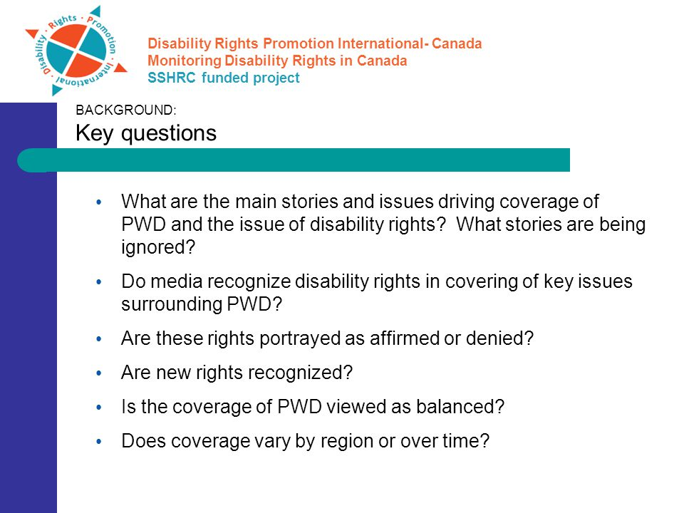 Disability Rights Promotion International- Canada Monitoring Disability Rights in Canada SSHRC funded project What are the main stories and issues driving coverage of PWD and the issue of disability rights.