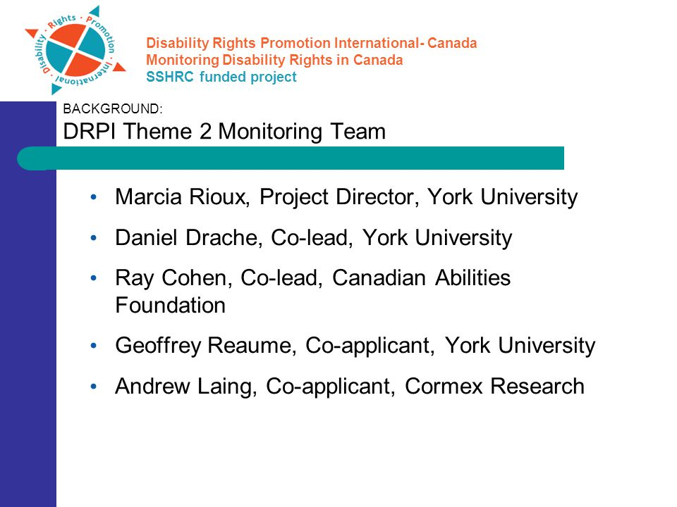 Disability Rights Promotion International- Canada Monitoring Disability Rights in Canada SSHRC funded project Data compilation Sample collection Analysis Presentation of results Further research Questionnaire design METHODOLOGICAL APPROACH: A Six Step Process Panel of experts