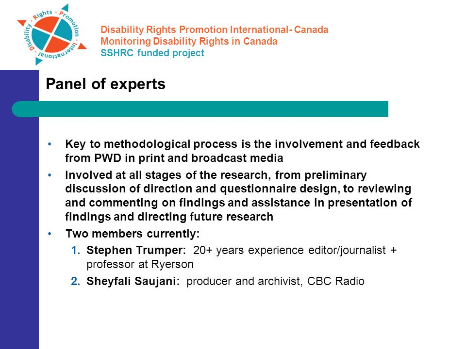 Disability Rights Promotion International- Canada Monitoring Disability Rights in Canada SSHRC funded project Panel of experts Key to methodological process is the involvement and feedback from PWD in print and broadcast media Involved at all stages of the research, from preliminary discussion of direction and questionnaire design, to reviewing and commenting on findings and assistance in presentation of findings and directing future research Two members currently: 1.