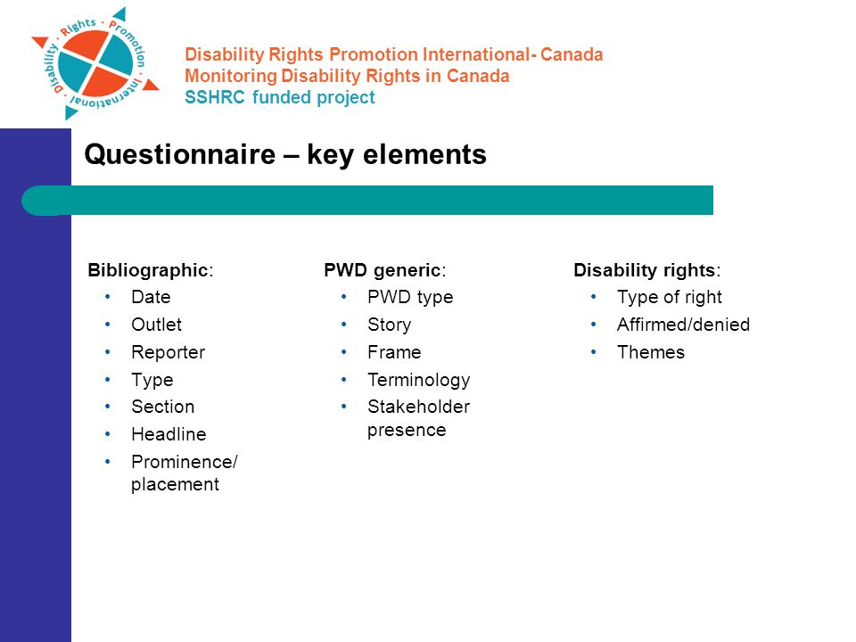 Disability Rights Promotion International- Canada Monitoring Disability Rights in Canada SSHRC funded project Questionnaire – key elements Bibliographic: Date Outlet Reporter Type Section Headline Prominence/ placement PWD generic: PWD type Story Frame Terminology Stakeholder presence Disability rights: Type of right Affirmed/denied Themes