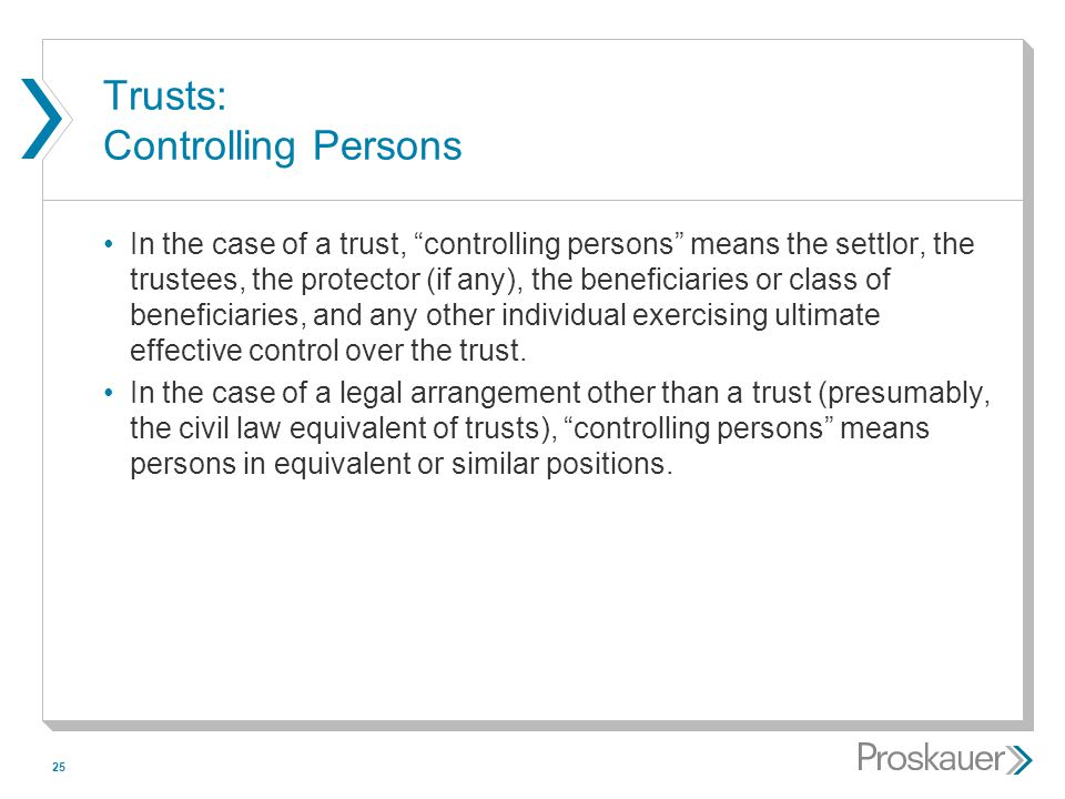 "25 Trusts: Controlling Persons In the case of a trust, ""controlling persons"" means the settlor, the trustees, the protector (if any), the beneficiarie"