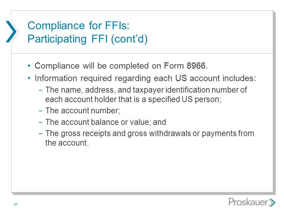 31 Compliance for FFIs: Participating FFI (cont'd) Compliance will be completed on Form 8966. Information required regarding each US account includes: