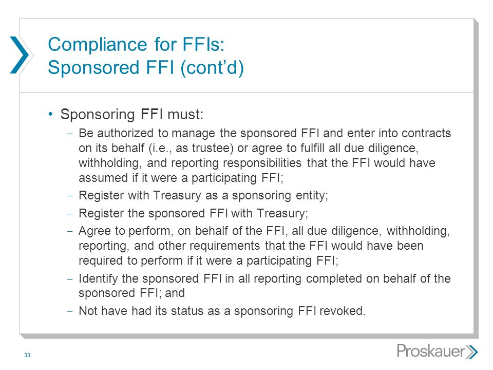 33 Compliance for FFIs: Sponsored FFI (cont'd) Sponsoring FFI must: ­ Be authorized to manage the sponsored FFI and enter into contracts on its behalf