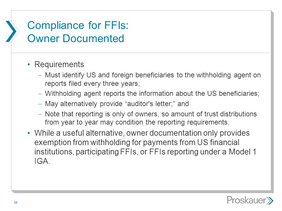 34 Compliance for FFIs: Owner Documented Requirements ­ Must identify US and foreign beneficiaries to the withholding agent on reports filed every thr