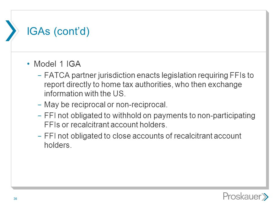 36 IGAs (cont'd) Model 1 IGA ­ FATCA partner jurisdiction enacts legislation requiring FFIs to report directly to home tax authorities, who then excha