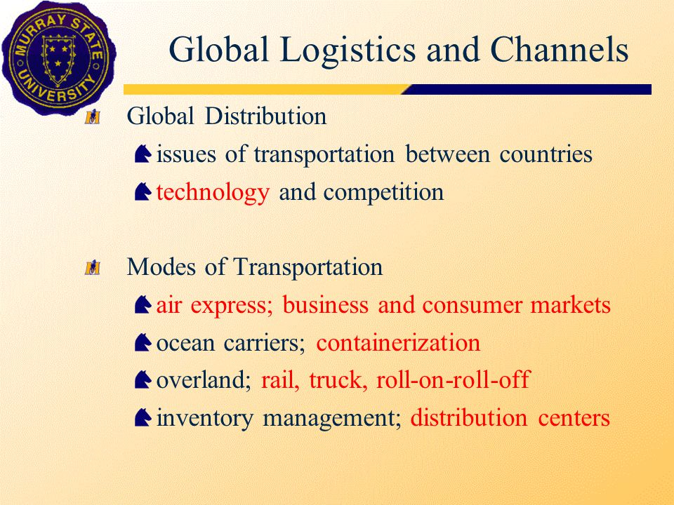 Global Logistics and Channels Global Distribution issues of transportation between countries technology and competition Modes of Transportation air express; business and consumer markets ocean carriers; containerization overland; rail, truck, roll-on-roll-off inventory management; distribution centers
