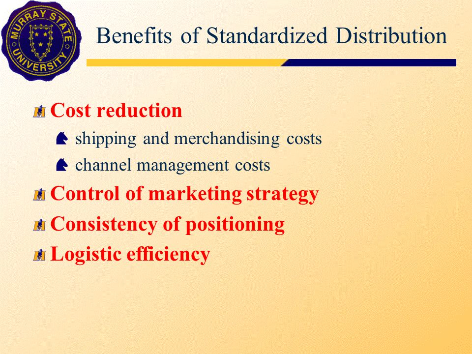 Benefits of Standardized Distribution Cost reduction shipping and merchandising costs channel management costs Control of marketing strategy Consisten