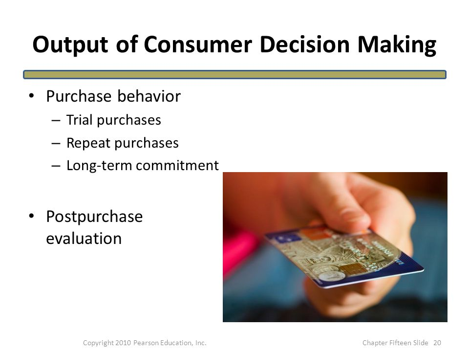 Output of Consumer Decision Making Purchase behavior – Trial purchases – Repeat purchases – Long-term commitment Postpurchase evaluation 20Copyright 2