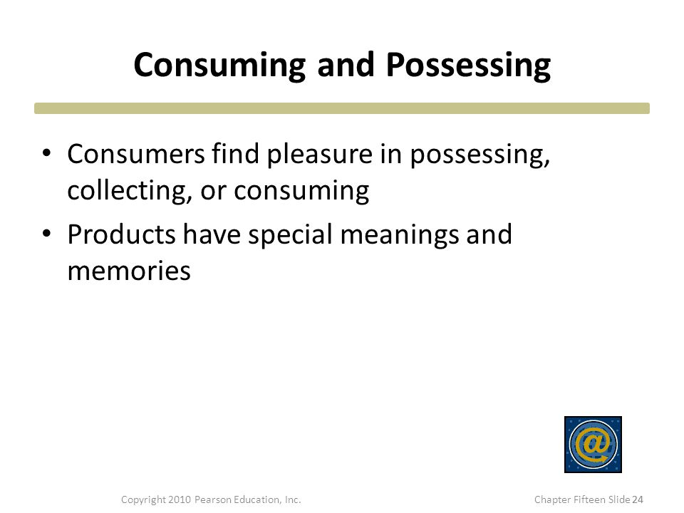 Consuming and Possessing Consumers find pleasure in possessing, collecting, or consuming Products have special meanings and memories 24 Copyright 2010